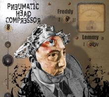 Pneumatic Head Compressor : From freddy to lemmy
